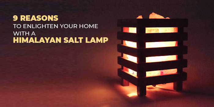 9 Reasons To Enlighten your home with a Himalayan Salt Lamp